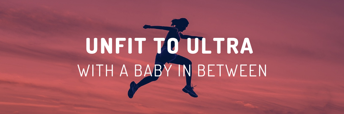 Unfit to Ultra ….with a Baby In Between